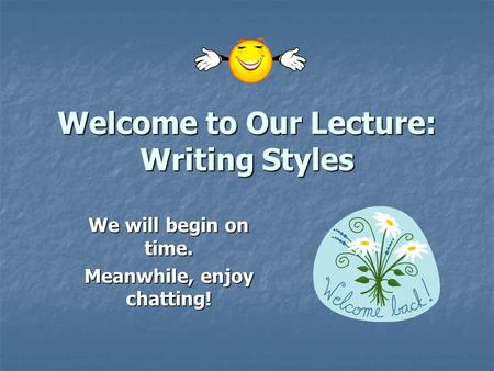 Welcome to Our Lecture: Writing Styles We will begin on time. Meanwhile, enjoy chatting!