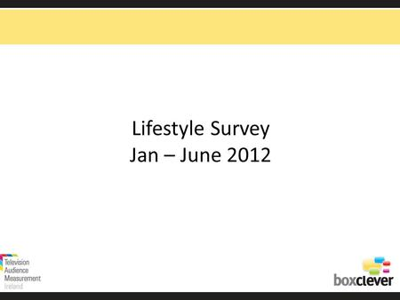 Lifestyle Survey Jan – June 2012. Lifestyle Survey Source: TAM Ireland Ltd /Nielsen:Total TV viewing, national adults 15+ consolidated Jan – June 2012.