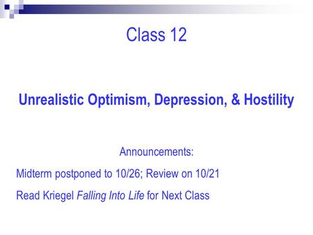 Class 12 Unrealistic Optimism, Depression, & Hostility Announcements: Midterm postponed to 10/26; Review on 10/21 Read Kriegel Falling Into Life for Next.