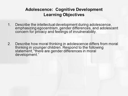Adolescence: Cognitive Development Learning Objectives 1.Describe the intellectual development during adolescence, emphasizing egocentrism, gender differences,