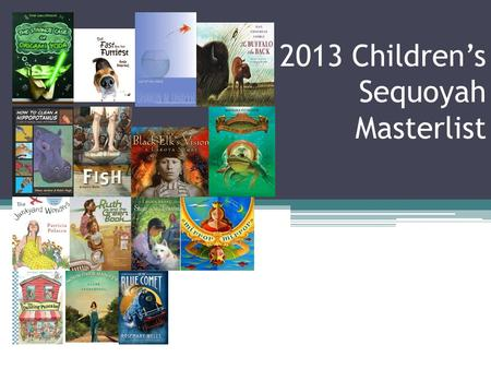 2013 Children's Sequoyah Masterlist. The masterlists are not intended to be an automatic recommendation of the books. Since selection policies vary, please.