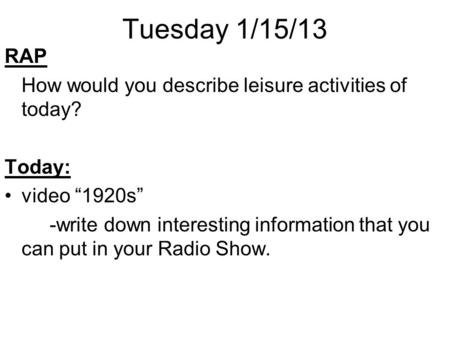 "Tuesday 1/15/13 RAP How would you describe leisure activities of today? Today: video ""1920s"" -write down interesting information that you can put in your."
