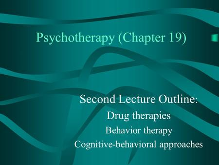 Psychotherapy (Chapter 19) Second Lecture Outline : Drug therapies Behavior therapy Cognitive-behavioral approaches.