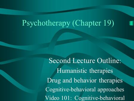 Psychotherapy (Chapter 19) Second Lecture Outline : Humanistic therapies Drug and behavior therapies Cognitive-behavioral approaches Video 101: Cognitive-behavioral.