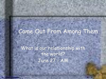 Come Out From Among Them What is our relationship with the world? June 27 - AM.
