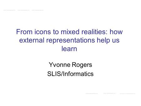 From icons to mixed realities: how external representations help us learn Yvonne Rogers SLIS/Informatics.