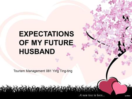 EXPECTATIONS OF MY FUTURE HUSBAND Tourism Management 081 Ying Ting-ting.