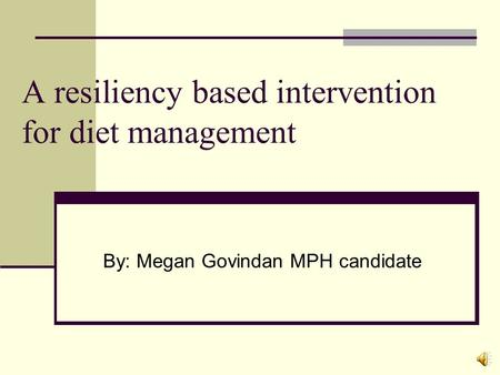 A resiliency based intervention for diet management By: Megan Govindan MPH candidate.