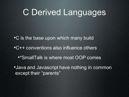 C Derived Languages C is the base upon which many build C++ conventions also influence others *SmallTalk is where most OOP comes Java and Javascript have.