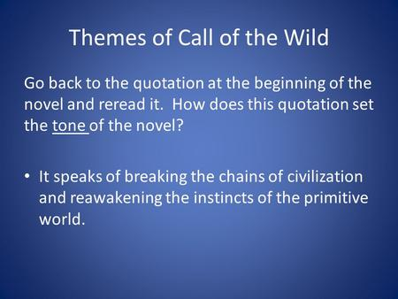 Themes of Call of the Wild Go back to the quotation at the beginning of the novel and reread it. How does this quotation set the tone of the novel? It.