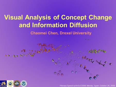 Visual Analysis of Concept Change and Information Diffusion Chaomei Chen, Drexel University Plenary Speech at InSciT2006. Merida, Spain. October 26, 2006.