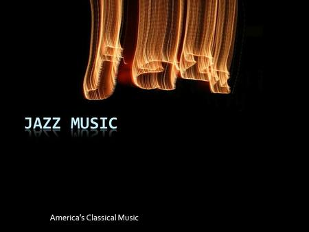 America's Classical Music. Jazz Music  Did you know that jazz was born in the United States?