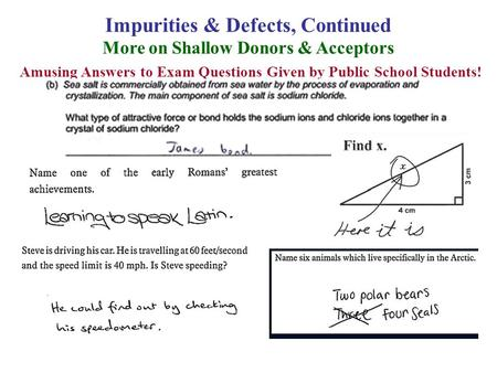 Impurities & Defects, Continued More on Shallow Donors & Acceptors Amusing Answers to Exam Questions Given by Public School Students!