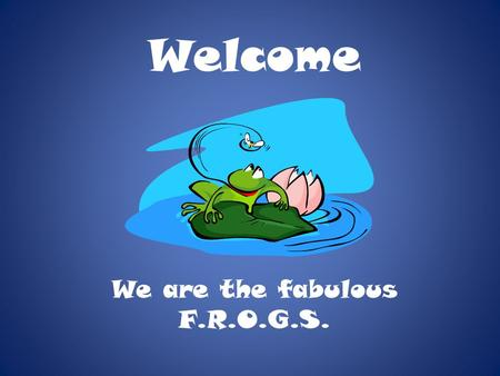 Welcome We are the fabulous F.R.O.G.S.. Schedule 7:45—10:00Block #1 (Homeroom) *Dee & Cecil (Math / Science) *Klinger & Schluter (LA / Social Studies)