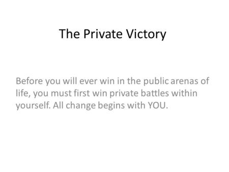 The Private Victory Before you will ever win in the public arenas of life, you must first win private battles within yourself. All change begins with YOU.