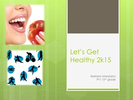 Let's Get Healthy 2k15 Kerriann Manziano 9 th / 10 th grade.