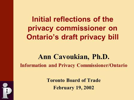 Initial reflections of the privacy commissioner on Ontario's draft privacy bill Ann Cavoukian, Ph.D. Information and Privacy Commissioner/Ontario Toronto.