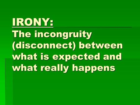 IRONY: The incongruity (disconnect) between what is expected and what really happens.