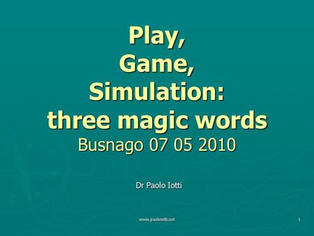 Www.paoloiotti.net1 Play, Game, Simulation: three magic words Busnago 07 05 2010 Dr Paolo Iotti.