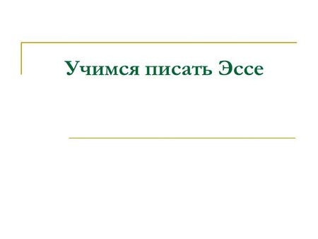 Учимся писать Эссе. Opinion essays § 1- introduce the subject and state your opinion § 2-4 – or more paragraphs - first viewpoint supported by reasons/