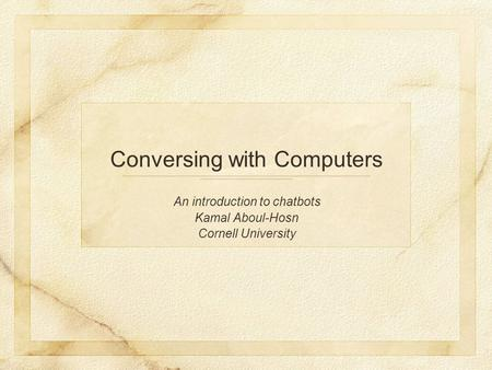 An introduction to chatbots Kamal Aboul-Hosn Cornell University Conversing with Computers.