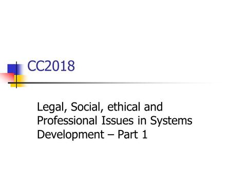 CC2018 Legal, Social, ethical and Professional Issues in Systems Development – Part 1.