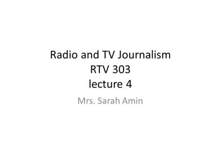 Radio and TV Journalism RTV 303 lecture 4 Mrs. Sarah Amin.