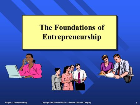Chapter 1: Entrepreneurship 1 Copyright 2005 Prentice Hall Inc. A Pearson Education Company The Foundations of Entrepreneurship.
