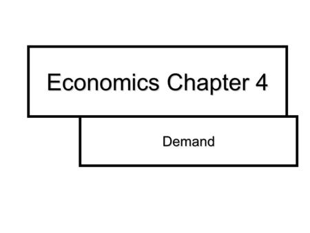 Economics Chapter 4 Demand. Demand Demand is the desire, ability and willingness of a consumer to buy a product. A WANT Demand is the desire, ability.