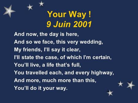 Your Way ! 9 Juin 2001 And now, the day is here, And so we face, this very wedding, My friends, I'll say it clear, I'll state the case, of which I'm certain,