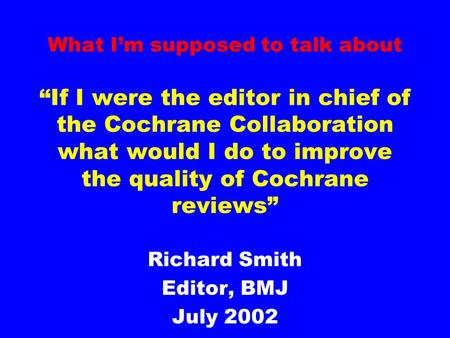 "What I'm supposed to talk about ""If I were the editor in chief of the Cochrane Collaboration what would I do to improve the quality of Cochrane reviews"""