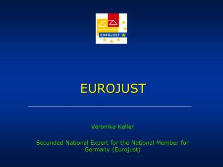 EUROJUST EUROJUST Veronika Keller Seconded National Expert for the National Member for Germany (Eurojust)