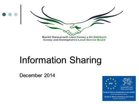 Information Sharing December 2014. Conwy and Denbighshire Local Service Board Betsi Cadwaladr University Local Health Board Community & Voluntary Support.