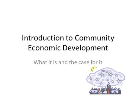 Introduction to Community Economic Development What it is and the case for it.