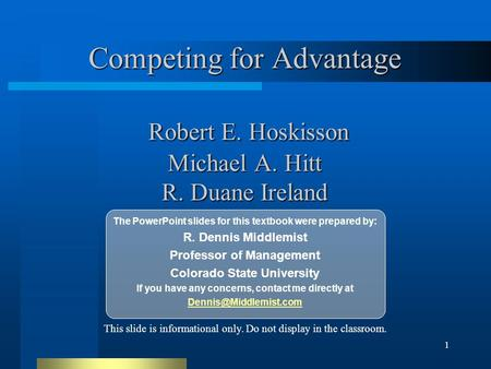 1 Competing for Advantage Robert E. Hoskisson Michael A. Hitt R. Duane Ireland The PowerPoint slides for this textbook were prepared by: R. Dennis Middlemist.