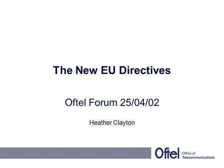The New EU Directives Oftel Forum 25/04/02 Heather Clayton.