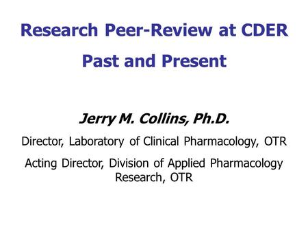 Research Peer-Review at CDER Past and Present Jerry M. Collins, Ph.D. Director, Laboratory of Clinical Pharmacology, OTR Acting Director, Division of Applied.
