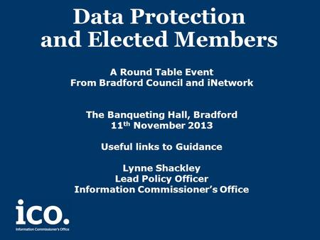 Data Protection and Elected Members A Round Table Event From Bradford Council and iNetwork The Banqueting Hall, Bradford 11 th November 2013 Useful links.