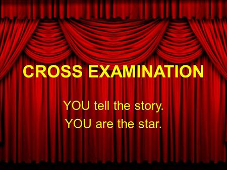 CROSS EXAMINATION YOU tell the story. YOU are the star.