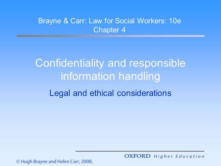 Confidentiality and responsible information handling Legal and ethical considerations Brayne & Carr: Law for Social Workers: 10e Chapter 4.
