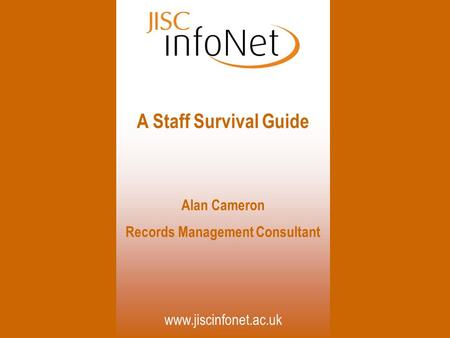 Www.jiscinfonet.ac.uk A Staff Survival Guide Alan Cameron Records Management Consultant.