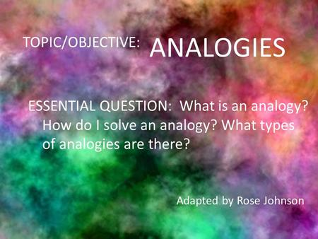 ANALOGIES TOPIC/OBJECTIVE: ESSENTIAL QUESTION: What is an analogy? How do I solve an analogy? What types of analogies are there? Adapted by Rose Johnson.