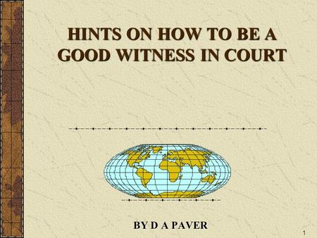 1 HINTS ON HOW TO BE A GOOD WITNESS IN COURT BY D A PAVER.