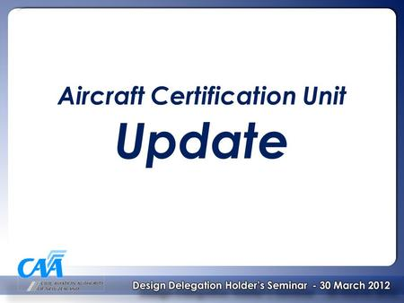 Aircraft Certification Unit Update. Contents – ACU Update  Organisation  ACU Staff Changes  New CAA Certification and Surveillance Processes  Recent.