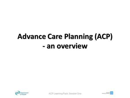 Advance Care Planning (ACP) - an overview ACP Learning Pack. Session One.