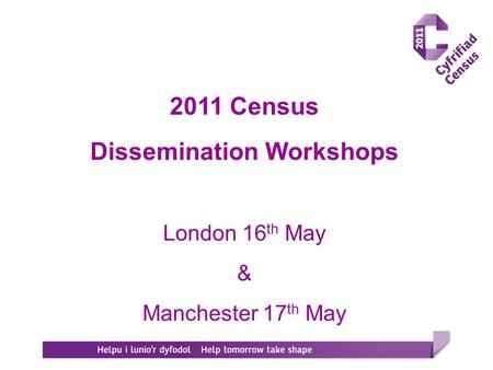 2011 Census Dissemination Workshops London 16 th May & Manchester 17 th May.