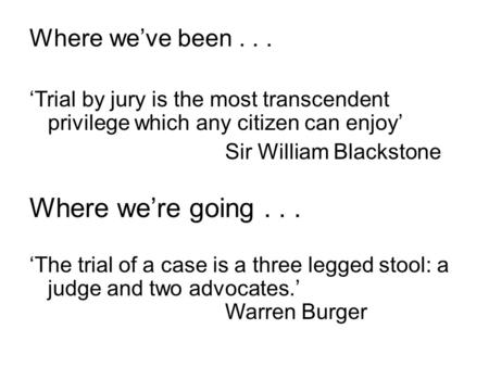 Where we've been... 'Trial by jury is the most transcendent privilege which any citizen can enjoy' Sir William Blackstone Where we're going... 'The trial.