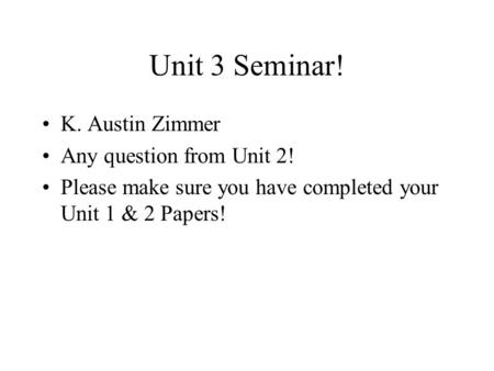 Unit 3 Seminar! K. Austin Zimmer Any question from Unit 2! Please make sure you have completed your Unit 1 & 2 Papers!