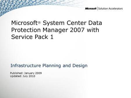 Microsoft ® System Center Data Protection Manager 2007 with Service Pack 1 Infrastructure Planning and Design Published: January 2009 Updated: July 2010.