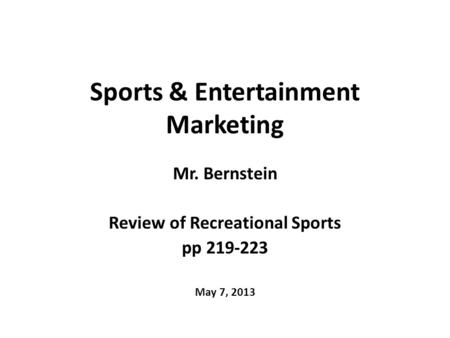 Sports & Entertainment Marketing Mr. Bernstein Review of Recreational Sports pp 219-223 May 7, 2013.